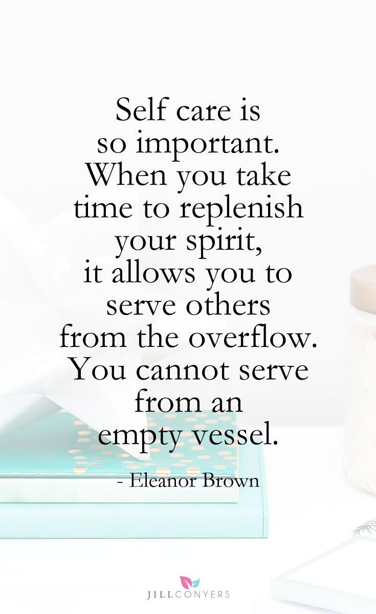 Quotes To Inspire You To Make Time For Self Care Jill Conyers Take Care Of Yourself Quotes Quotes About Self Care Inspirational Quotes