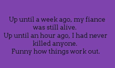 Up until a week ago, my fiance was still alive. Up until an hour ago, I had never killed anyone. Funny how things work out.