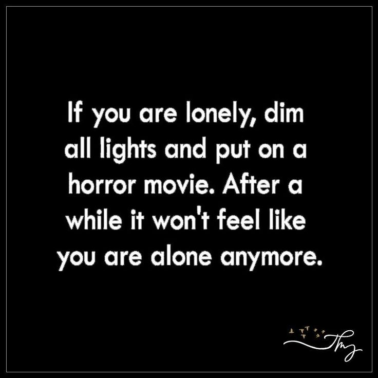 If you are lonely, dim all lights and put on a horror movie - http://themindsjournal.com/if-you-are-lonely-dim-all-lights-and-put-on-a-horror-movie/