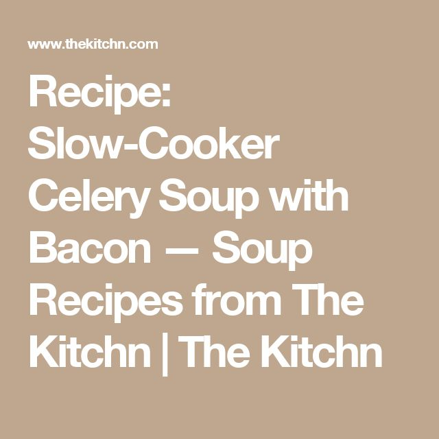 Recipe: Slow-Cooker Celery Soup with Bacon — Soup Recipes from The Kitchn | The Kitchn