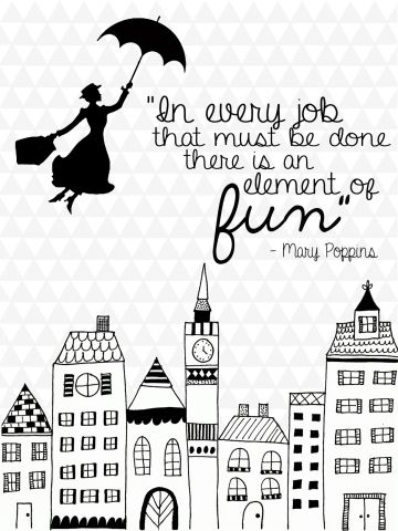 "Printable Mary Poppins quote: ""In every job that must be done, there is an element of fun."" Comes in color too!"