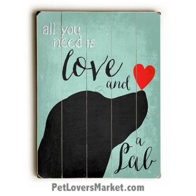 "Labrador Retriever (Black Lab) – ""All you need is love and a lab."" (Dog Quote) Dog Picture, Dog Print, Dog Art. Wall Art and Wooden Signs with Dog Pictures and Dog Quotes. Features the Labrador Retriever dog breed."