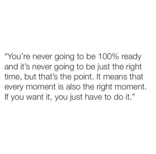 You're never going to be 100% ready and its never going to be just the right time, but that's the point. It means that every moment is also the right moment. If you want it, you just have to do it.