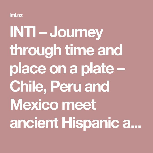 INTI – Journey through time and place on a plate – Chile, Peru and Mexico meet ancient Hispanic and modern South American ingredients in the heart of Auckland