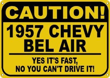 1957 57 CHEVY BEL AIR Yes It's Fast Sign - 10 X 14 Inches by The Lizton Sign Shop. $14.99. Great Gift Idea. Rounded Corners. Predrillied for Hanging. 10 X 14 Inches. Aluminum Brand New Sign. 1957 57 CHEVY BEL AIR Yes It's Fast Sign 10 X 14 Inches, A BRAND NEW SIGN!! Made of aluminum and high quality vinyl lettering and graphics this sign is available in 3 Different Sizes. Made to last for years outdoors the sign is nice enough to display indoors. Comes with two holes pre-...