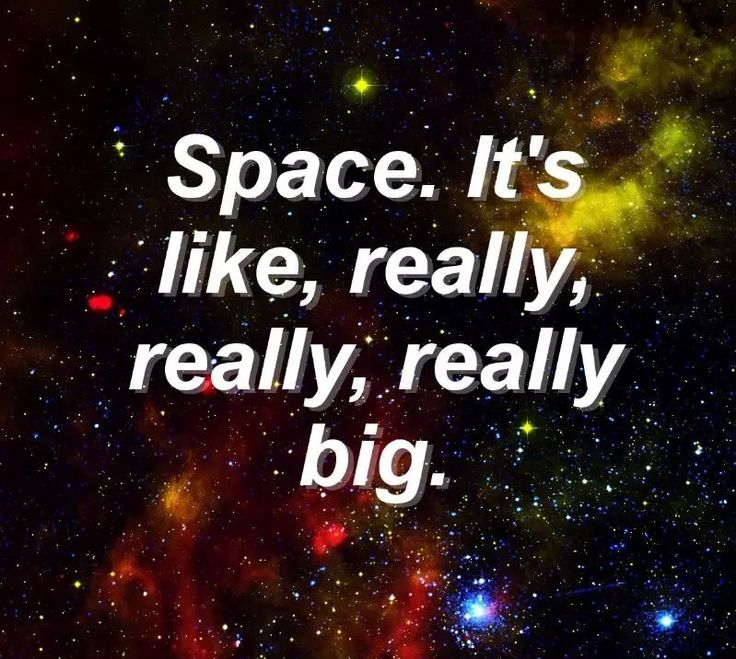 """Space. It's like, really, really, really big, dude."" - Red vs Blue, Season 14, Episode 1: Room Zero"