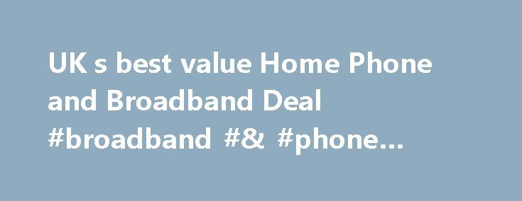 UK s best value Home Phone and Broadband Deal #broadband #& #phone #comparison http://broadband.remmont.com/uk-s-best-value-home-phone-and-broadband-deal-broadband-phone-comparison/  #best value telephone and broadband # 1.95 Broadband Deal with FREE Calls Broadband Deal features FREE UK phone calls at evenings and weekends (7pm to 7am Monday to Friday and midnight Friday to midnight Sunday) 24 Month Agreement UK based broadband support UK based customer service 24.95 Set Up Fee Totally…