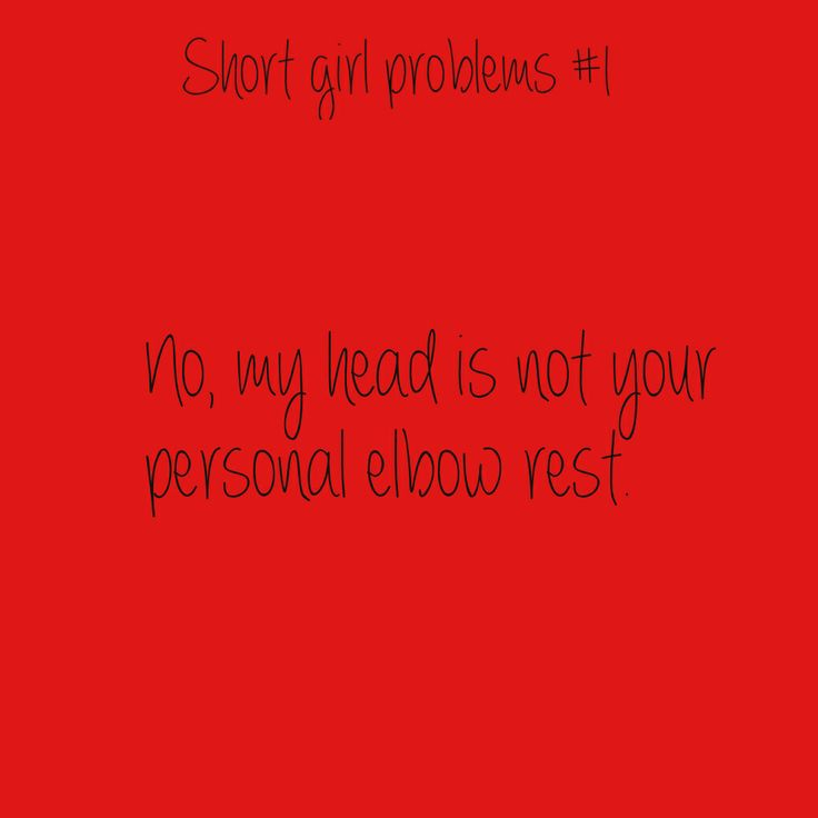 Short girl problems. But it's flattering to hear that I ...