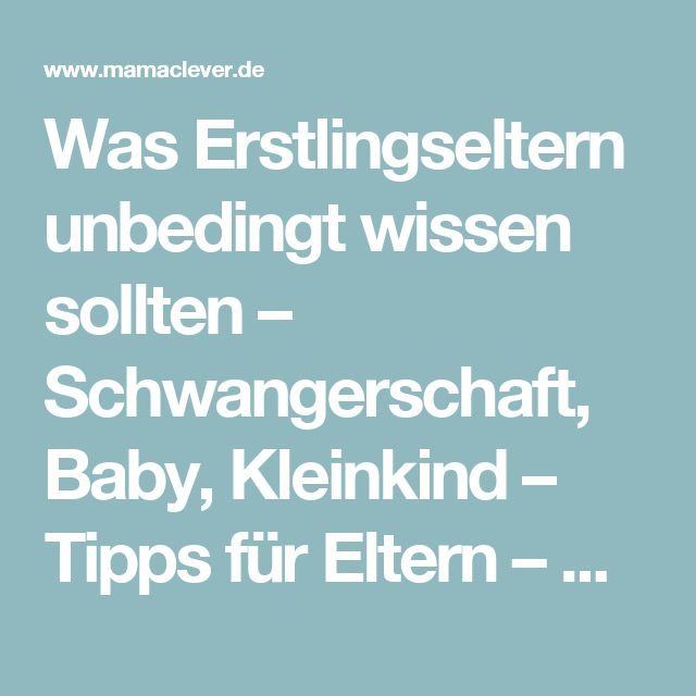 Was Erstlingseltern unbedingt wissen sollten – Schwangerschaft, Baby, Kleinkind – Tipps für Eltern – Mamaclever.de