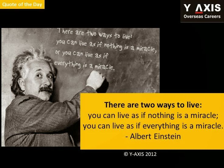 Quote of the day: There are two ways to live: you can live as if nothing is a miracle; you can live as if everything is a miracle. - Albert Einstein