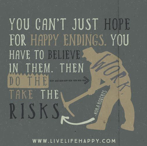 You can't just hope for happy endings. You have to believe in them. Then do the work, take the risks. -Nora Roberts