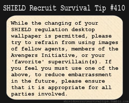 S.H.I.E.L.D. Recruit Survival Tip #410:While the changing of your S.H.I.E.L.D. regulation desktop wallpaper is permitted, please try to refrain from using images of fellow agents, members of the Avengers Initiative, or your 'favorite' supervillain(s). If you feel you must use one of the above, to reduce embarrassment in the future, please ensure that it is appropriate for all parties involved. [Submitted by wibblywobblytime-ywimeystuff]