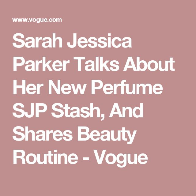 Sarah Jessica Parker Talks About Her New Perfume SJP Stash, And Shares Beauty Routine - Vogue