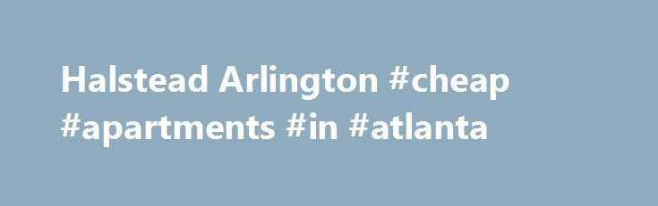 Halstead Arlington #cheap #apartments #in #atlanta http://apartment.remmont.com/halstead-arlington-cheap-apartments-in-atlanta/  #arlington va apartments # Whether you re moving to the Washington, DC area and looking for luxury apartments or you re ready to upgrade your home, Halstead Arlington apartments, in Arlington, VA can be your new residence. Minutes way from Ballston, Clarendon, Crystal City, Old Town Alexandria and Washington, DC, these award winning apartments in Continue Reading