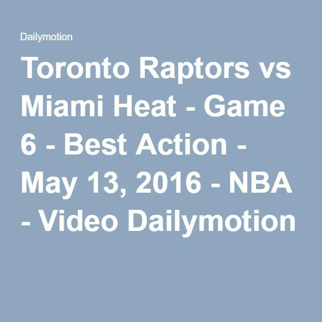 Toronto Raptors vs Miami Heat - Game 6 - Best Action - May 13, 2016 - NBA - Video Dailymotion