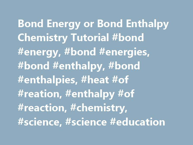Bond Energy or Bond Enthalpy Chemistry Tutorial #bond #energy, #bond #energies, #bond #enthalpy, #bond #enthalpies, #heat #of #reation, #enthalpy #of #reaction, #chemistry, #science, #science #education http://south-sudan.remmont.com/bond-energy-or-bond-enthalpy-chemistry-tutorial-bond-energy-bond-energies-bond-enthalpy-bond-enthalpies-heat-of-reation-enthalpy-of-reaction-chemistry-science-science-educati/  #Bond Energy or Bond Enthalpy Chemistry Tutorial When using these values it is…