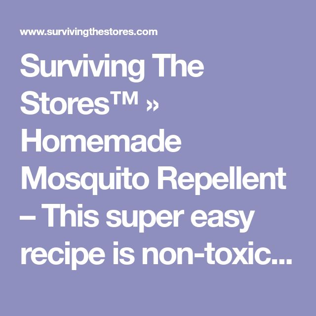 Surviving The Stores™ » Homemade Mosquito Repellent – This super easy recipe is non-toxic and it works!