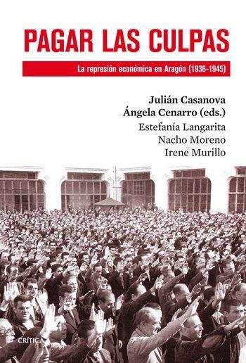 Pagar las culpas : la represión económica en Aragón (1936-1945) / Estefanía Langarita, Nacho Moreno, Irene Murillo ; Julián Casanova y Ángela Cenarro (eds.). 1ª ed., 2ª reimp. Barcelona : Crítica, 2014
