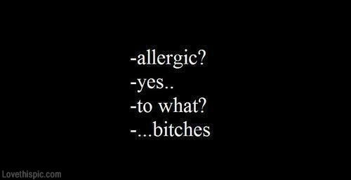 Allergic? Yes. To what? Bitches funny quotes quote funny quotes girl quotes quotes and sayings image quotes picture quotes