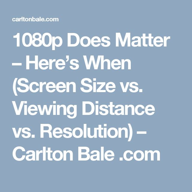 1080p Does Matter – Here's When (Screen Size vs. Viewing Distance vs. Resolution) – Carlton Bale .com