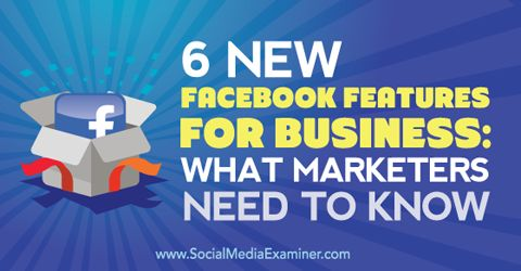 6 New Facebook Features for Business: What Marketers Need to Know Social Media Examiner