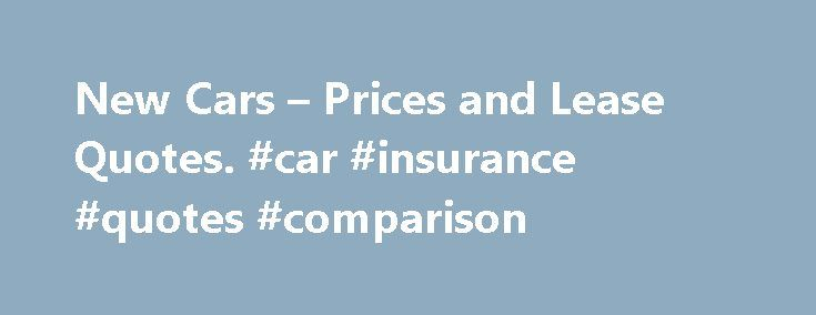 New Cars – Prices and Lease Quotes. #car #insurance #quotes #comparison http://insurance.remmont.com/new-cars-prices-and-lease-quotes-car-insurance-quotes-comparison/  #car quotes online # Compare Cars COMPARE LOCAL NEW CAR PRICE QUOTES Find the Local Dealer with the Lowest Price and Research the Best Deals. The key to getting the best deal on a new car is arriving at the dealership with the relevant pricing information that will allow you, the customer, to be in […]The post New Cars –…