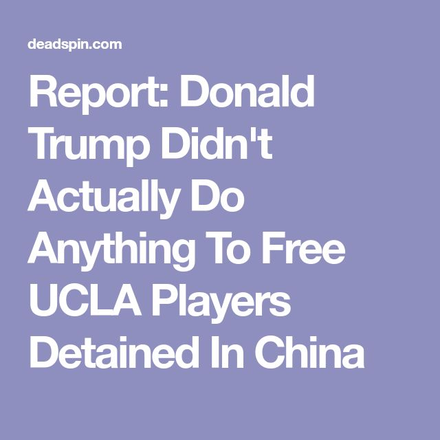 Report: Donald Trump Didn't Actually Do Anything To Free UCLA Players Detained In China