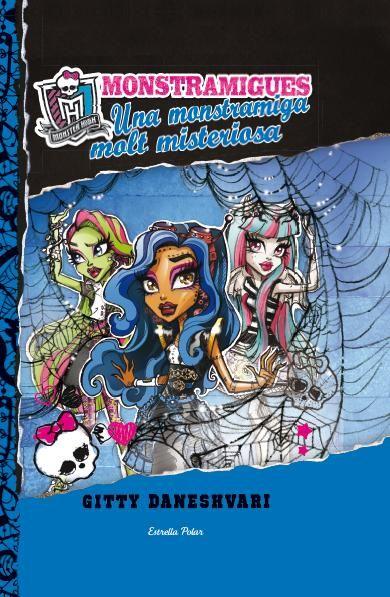 """Monstramigues. Una monstramiga molt misteriosa de Gitty Daneshvari. Ed. Estrella Polar. """"La Robecca Steam, la Venus McFlytrap i la Rochelle Goyle, les tres montramigues, estan decidides a resoldre el misteri de la directora desapareguda! El primer pas és investigar a les terrorífiques golfes de linstitut Monster High, on sembla que algú ha viscut amagat entre blondes de teranyina! Qui és, i quin secret amaga? Les monstramigues aviat ho descobreixen i revelen una conspiració molt..."""""""