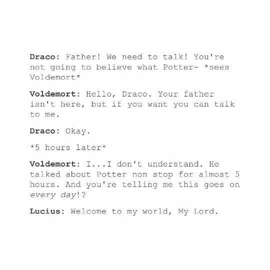 Oh, please, Voldemort and Draco would gossip about Harry for days, swaping stories of how obnoxious he is