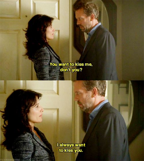 Dr. Gregory House: You want to kiss me, don't you? Dr. Lisa Cuddy: I always want to kiss you. House MD quotes