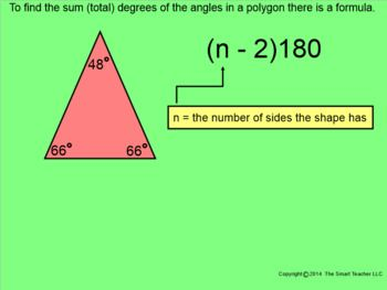This is a 45 page Smartboard file explaining how the polygon angle sum theorem works. In the lesson is an explanation between regular and irregular polygons, convex and concave polygons, and the names of the most commonly used polygons. Students then learn how to find the total amount of degrees in polygons using the formula and how to find the measurement of just one angle in a regular polygon.