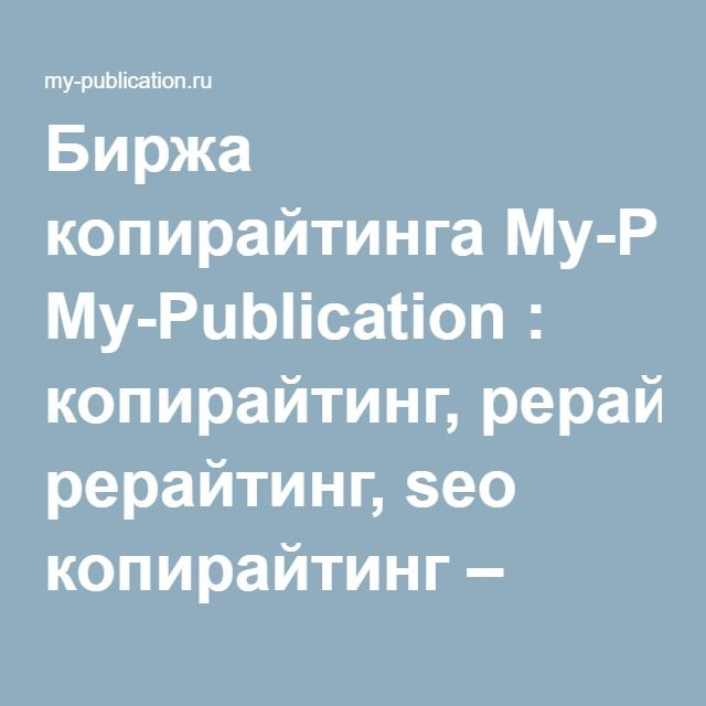 Биржа копирайтинга My-Publication : копирайтинг, рерайтинг, seo копирайтинг – удаленная работа для копирайтеров, вакансии и проекты, написание текстов и статей для сайта, авторские статьи. на MY-Publication.ru