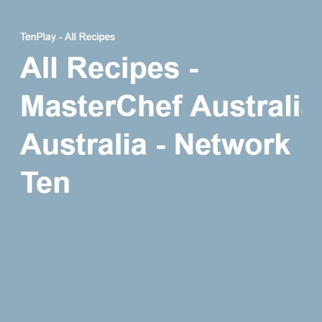 All Recipes - MasterChef Australia - Network Ten