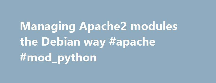 Managing Apache2 modules the Debian way #apache #mod_python http://kansas.nef2.com/managing-apache2-modules-the-debian-way-apache-mod_python/  # Managing Apache2 Modules the Debian Way The Apache2 HTTP Server is a modular program, where we can choose its functionality by including in the server a set of modules. The modules can be statically compiled into the httpd binary when the server is built. Alternatively, modules can be compiled as Dynamic Shared Objects (DSOs) that exist separately…