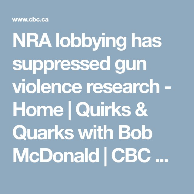 NRA lobbying has suppressed gun violence research - Home | Quirks & Quarks with Bob McDonald | CBC Radio