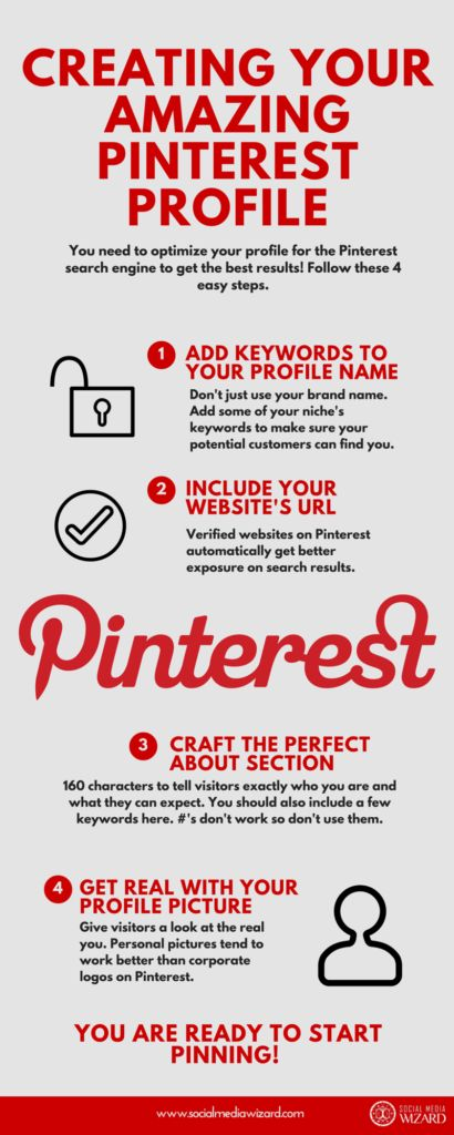 How To Optimize Your Amazing Pinterest Profile [Infographic] If your Pinterest profile is not complete then it doesn't matter how magical your pins are or how descriptive your boards are. A complete profile is the backbone of any successful social media profile1, Pinterest or otherwise. If you haven't completed all of the following, then do it now, the rest of this Xperiment won't help you much if you don't start with a strong foundation.