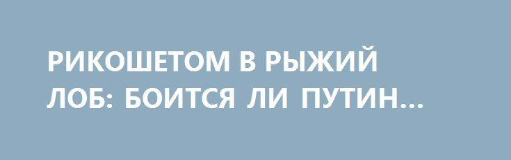 РИКОШЕТОМ В РЫЖИЙ ЛОБ: БОИТСЯ ЛИ ПУТИН ТРАМПА? http://rusdozor.ru/2017/04/25/rikoshetom-v-ryzhij-lob-boitsya-li-putin-trampa/  Боится ли Путин Трампа? Конечно, боится, уверены наши западники и либералы. Но так ли это на самом деле? На первый взгляд, Трамп, действительно, грозный соперник. Президент США пытается выстроить свою внешнюю политику на основе угроз, провокаций, ракетных атак и бомбовых ...
