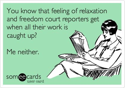 You know that feeling of relaxation and freedom court reporters get when all their work is caught up? Me neither. | Workplace Ecard
