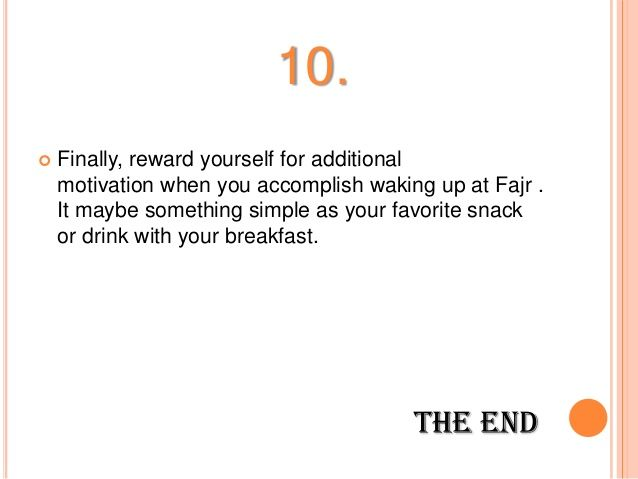 10.  Finally, reward yourself for additional motivation when you accomplish waking up at Fajr . It maybe something simple...