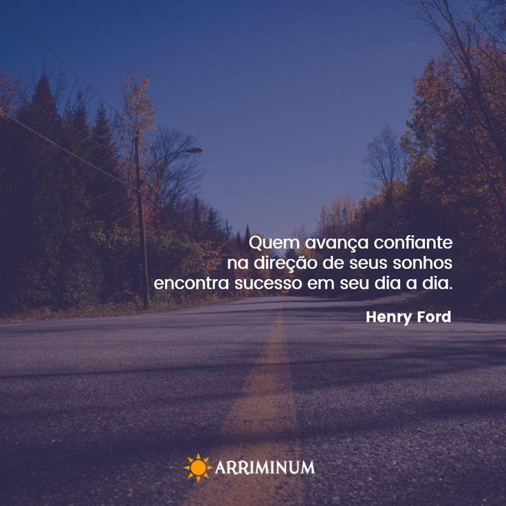 """""""Quem avança confiante na direção de seus sonhos e se empenha em viver a vida que imaginou encontra sucesso em seu dia a dia."""" Henry Ford"""