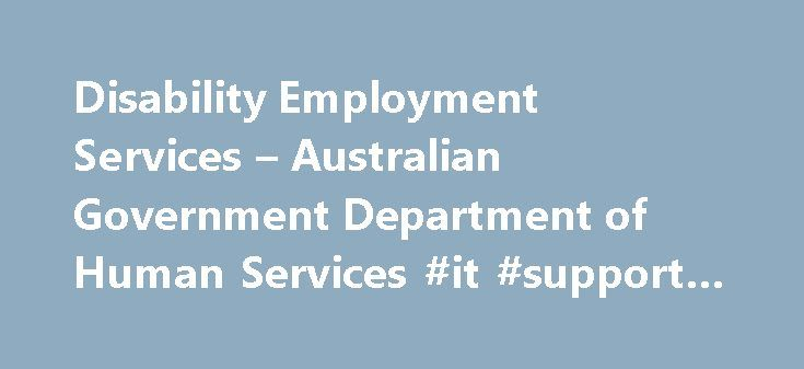Disability Employment Services – Australian Government Department of Human Services #it #support #provider http://zimbabwe.nef2.com/disability-employment-services-australian-government-department-of-human-services-it-support-provider/  # Disability Employment Services Providers Disability Employment Services providers offer a range of services, including: helping you to prepare for work, including training in specific job skills job search support, such as résumé development, training in…