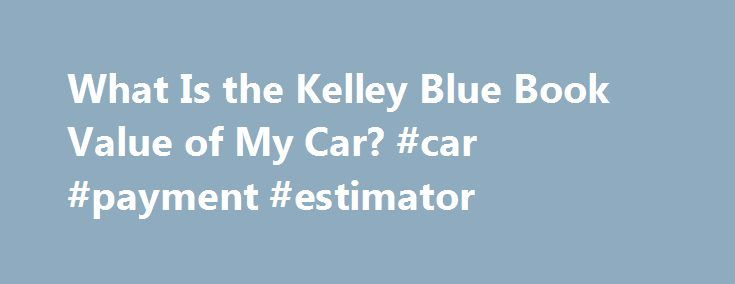 What Is the Kelley Blue Book Value of My Car? #car #payment #estimator http://india.remmont.com/what-is-the-kelley-blue-book-value-of-my-car-car-payment-estimator/  #my cars value # What Is the Kelley Blue Book Value of My Car? Shares & Saves Although the Kelley Blue Book dates to the 1920s, it didn't publish a consumer edition until 1993. By 1996, consumers could visit the company's website, KBB.com, to find values for new and used cars. You can still calculate values from book editions…