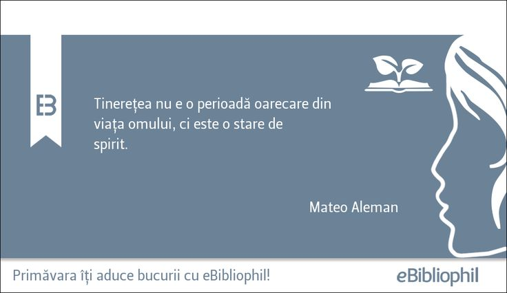 """""""Tinerețea nu e o perioadă oarecare din viața omului, ci este o stare de spirit."""" Mateo Aleman"""