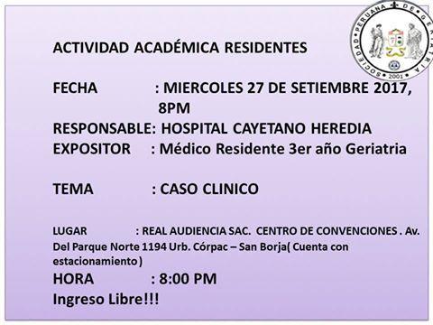 Invitados!!!! Continuando con las actividades mensuales 2017 ACTIVIDAD ACADÉMICA MENSUAL DE RESIDENTES FECHA: MIERCOLES 27 DE SETIEMBRE 2017, 8PM RESPONSABLE:HOSPITAL CAYETANO HEREDIA EXPOSITOR: Medico Residente de 3er año GERIATRIA. TEMA: CASO CLINICO LUGAR: REAL AUDIENCIA SAC.CENTRO DE CONVENCIONES . Av. Del Parque Norte 1194 Urb. Córpac – San Borja( Cuenta con estacionamiento) HORA: 8:00 PM …