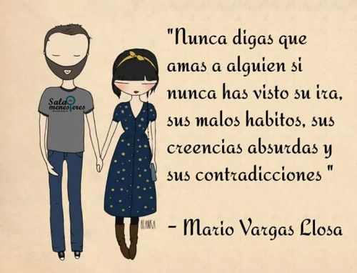 Nunca digas que amas a alguien si nunca has visto su ira, sus malos hábitos, sus creencias absurdas y sus contradicciones (Mario Vargas Llosa).