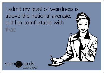 Yes, I'm comfortable with my weirdness