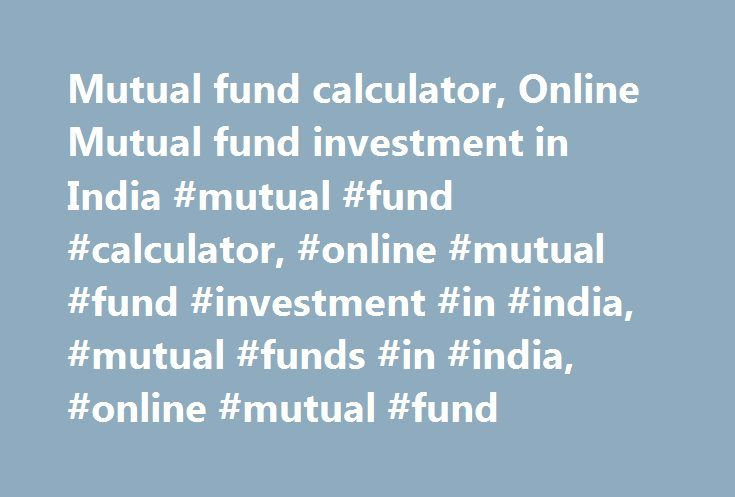 Mutual fund calculator, Online Mutual fund investment in India #mutual #fund #calculator, #online #mutual #fund #investment #in #india, #mutual #funds #in #india, #online #mutual #fund http://invest.remmont.com/mutual-fund-calculator-online-mutual-fund-investment-in-india-mutual-fund-calculator-online-mutual-fund-investment-in-india-mutual-funds-in-india-online-mutual-fund-3/  Mutual Fund Types of Schemes Investments in Mutual Funds can be done through a bouquet of investment options. The…