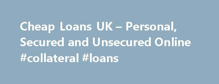 Cheap Loans UK – Personal, Secured and Unsecured Online #collateral #loans http://nef2.com/cheap-loans-uk-personal-secured-and-unsecured-online-collateral-loans/  #uk loans # There are many different types of loans on the market today. Each have a purpose and an application, such as Wedding Loans , Home Improvement etc. This page and additional pages on this site will demystify the entire process for you. We have provided an on line directory and also links to...