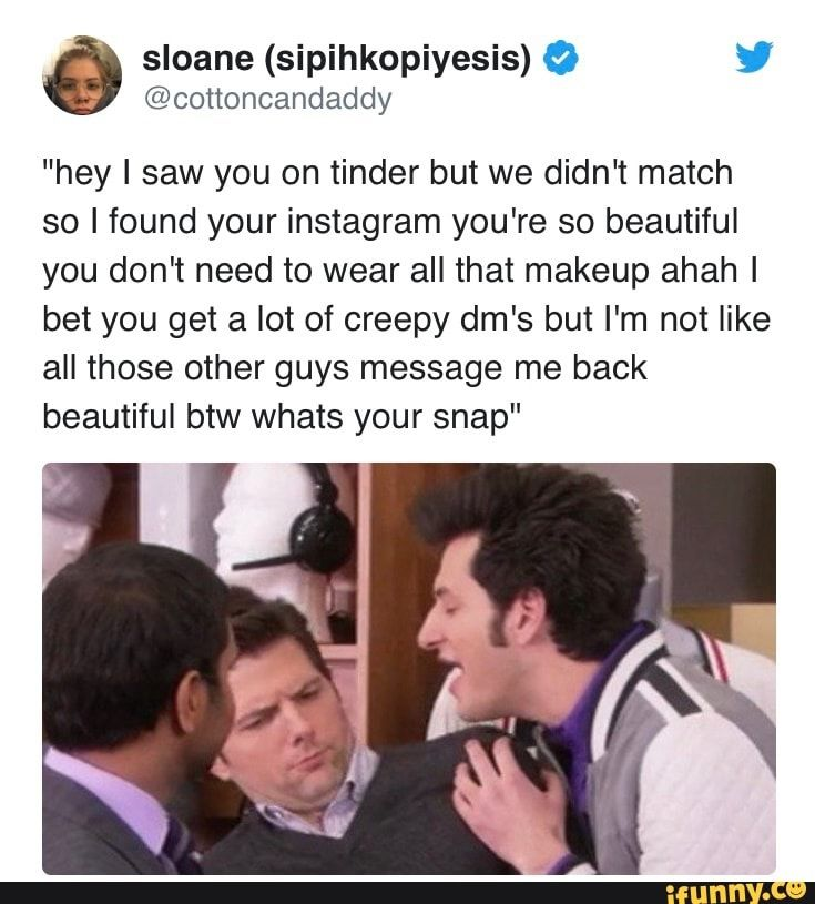E Sloane Sipihkopiyesis O Cottoncandaddy Hey I Saw You On Tinder But We Didn T Match So I Found Your Instagram You Re So Beautiful You Don T Need To Wear Jokes