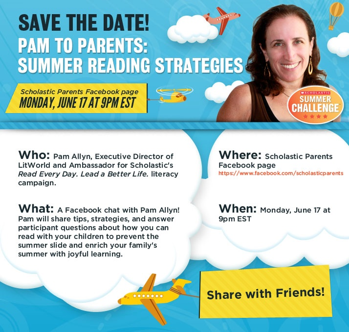 SAVE THE DATE! Pam to Parents: Summer Reading Strategies On Monday, June 17th, at 9pm EST, join us on the Scholastic Parents Facebook Page for a live chat with summer reading extraordinaire, Pam Allyn!